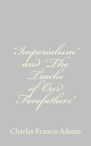 Imperialism and The Tracks of Our Forefathers by Charles Francis Adams