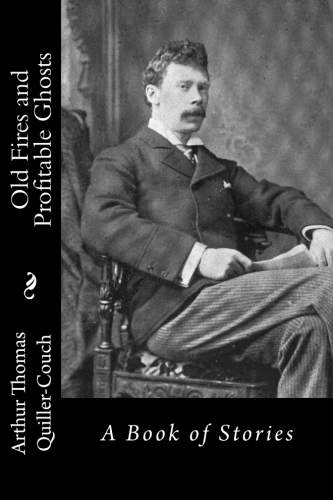 Old Fires and Profitable Ghosts by Arthur Thomas Quiller-Couch