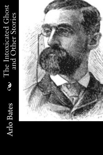 The Intoxicated Ghost and Other Stories by Arlo Bates