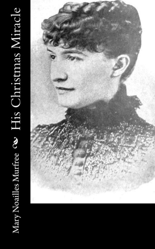 His Christmas Miracle by Mary Noailles Murfree.jpg