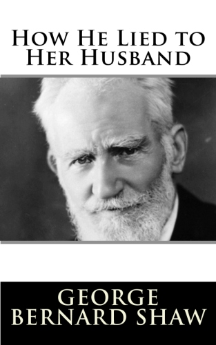 How He Lied to Her Husband by George Bernard Shaw