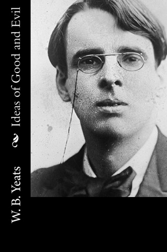 Ideas of Good and Evil by W. B. Yeats