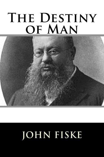 The Destiny of Man by John Fiske